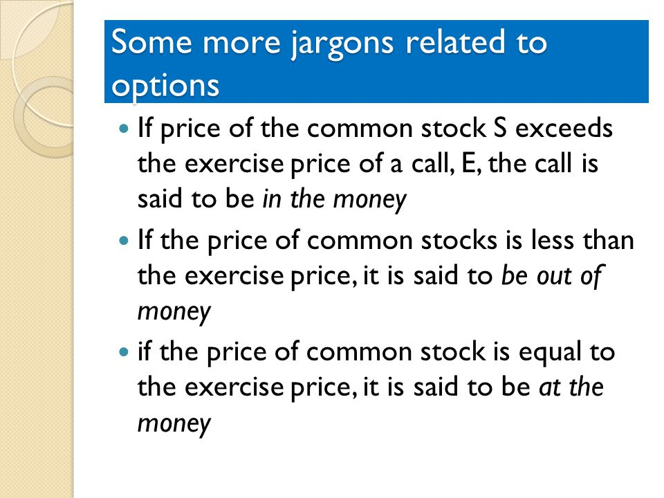 Some more jargons related to options If price of the common stock S exceeds the exercise price of a call, E, the call is said to be in the money If the price of common stocks is less than the exercise price, it is said to be out of money if the price of common stock is equal to the exercise price, it is said to be at the money