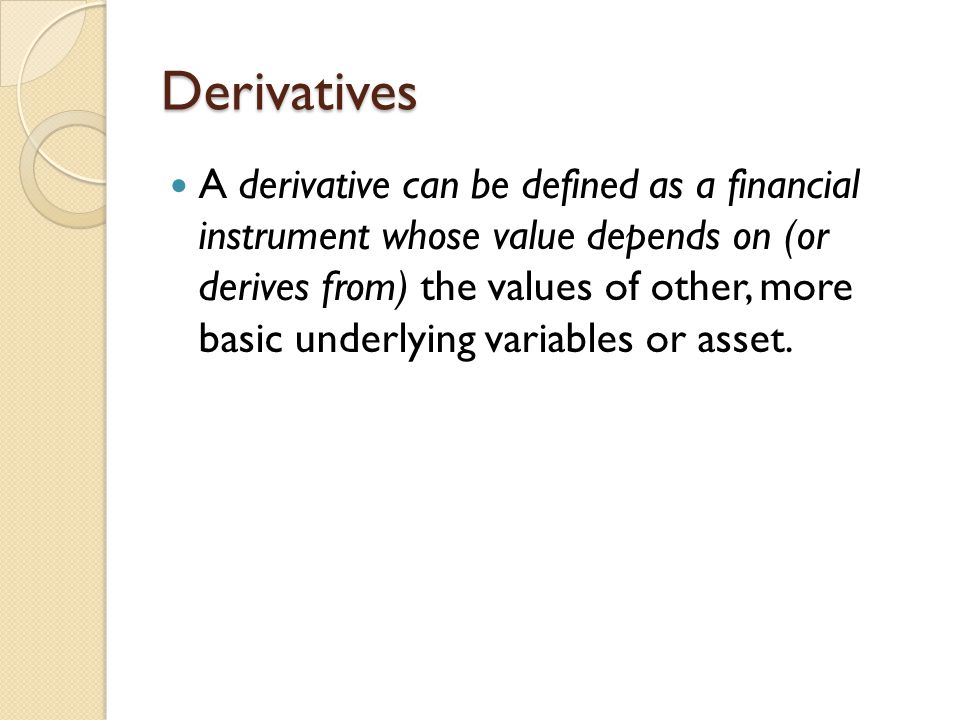 Derivatives A derivative can be defined as a financial instrument whose value depends on (or derives from) the values of other, more basic underlying variables or asset.