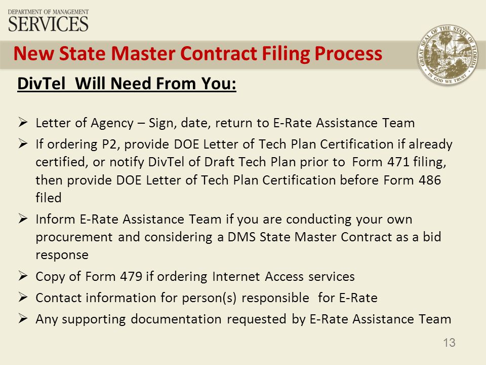 13 New State Master Contract Filing Process DivTel Will Need From You: Letter of Agency – Sign, date, return to E-Rate Assistance Team If ordering P2, provide DOE Letter of Tech Plan Certification if already certified, or notify DivTel of Draft Tech Plan prior to Form 471 filing, then provide DOE Letter of Tech Plan Certification before Form 486 filed Inform E-Rate Assistance Team if you are conducting your own procurement and considering a DMS State Master Contract as a bid response Copy of Form 479 if ordering Internet Access services Contact information for person(s) responsible for E-Rate Any supporting documentation requested by E-Rate Assistance Team