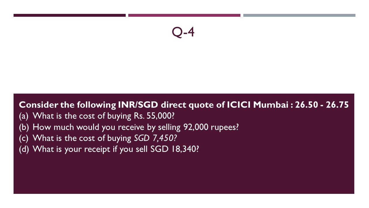 Q-4 Consider the following INR/SGD direct quote of ICICI Mumbai : 26.50 - 26.75 (a) What is the cost of buying Rs.
