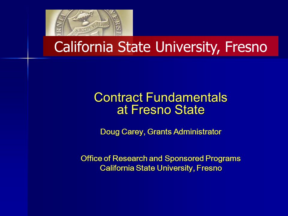 Contract Fundamentals at Fresno State Doug Carey, Grants Administrator Office of Research and Sponsored Programs California State University, Fresno