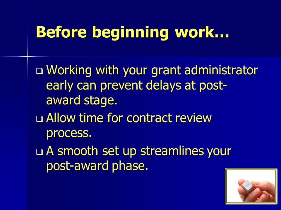 Before beginning work… Working with your grant administrator early can prevent delays at post- award stage.