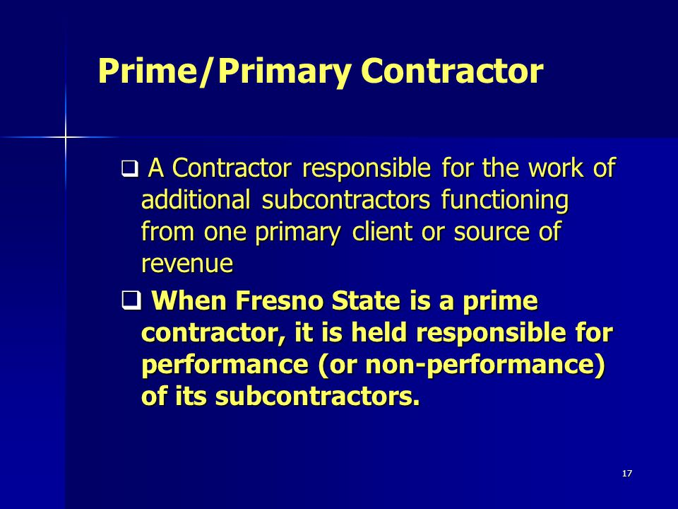 17 A Contractor responsible for the work of additional subcontractors functioning from one primary client or source of revenue A Contractor responsible for the work of additional subcontractors functioning from one primary client or source of revenue When Fresno State is a prime contractor, it is held responsible for performance (or non-performance) of its subcontractors.