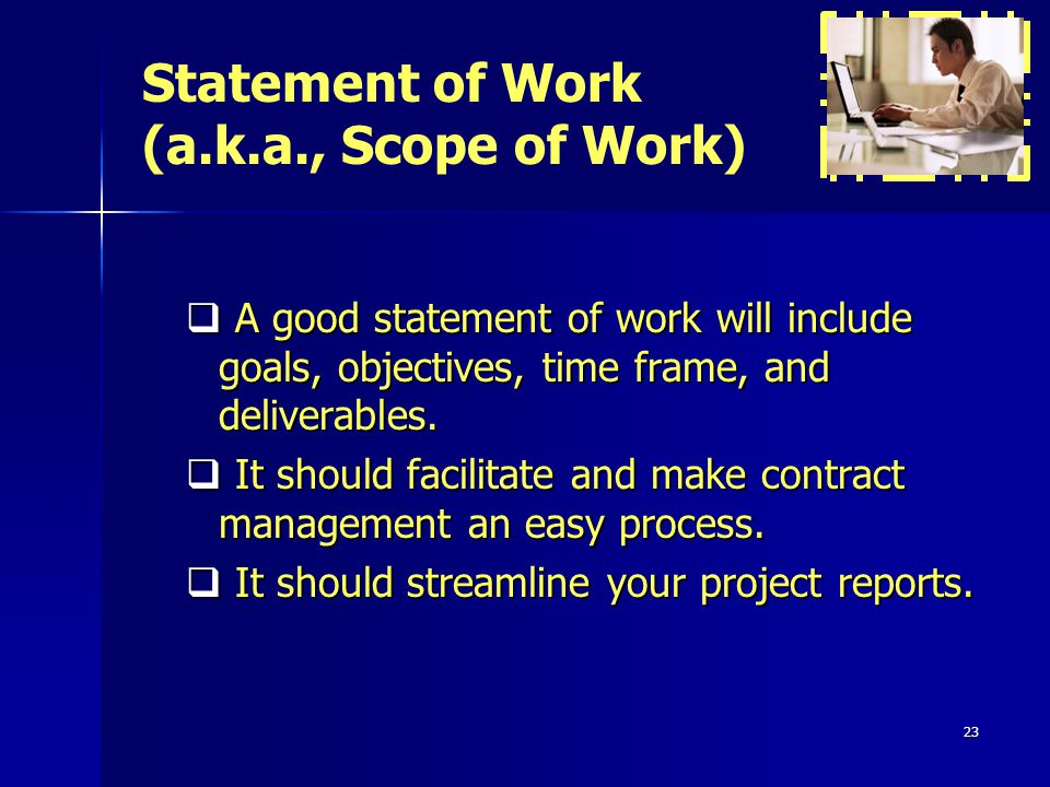23 A good statement of work will include goals, objectives, time frame, and deliverables.