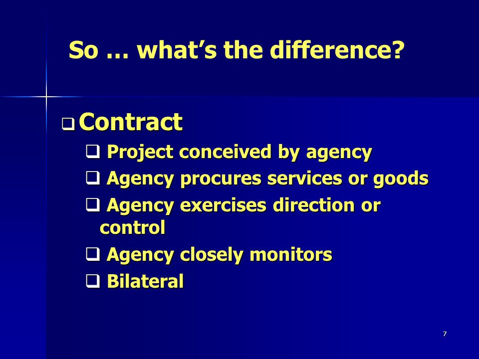 7 Contract Contract Project conceived by agency Project conceived by agency Agency procures services or goods Agency procures services or goods Agency exercises direction or control Agency exercises direction or control Agency closely monitors Agency closely monitors Bilateral Bilateral So … whats the difference