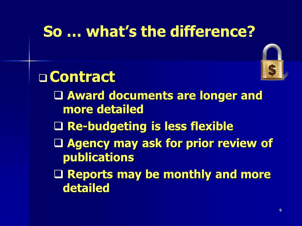 9 Contract Contract Award documents are longer and more detailed Award documents are longer and more detailed Re-budgeting is less flexible Re-budgeting is less flexible Agency may ask for prior review of publications Agency may ask for prior review of publications Reports may be monthly and more detailed Reports may be monthly and more detailed So … whats the difference