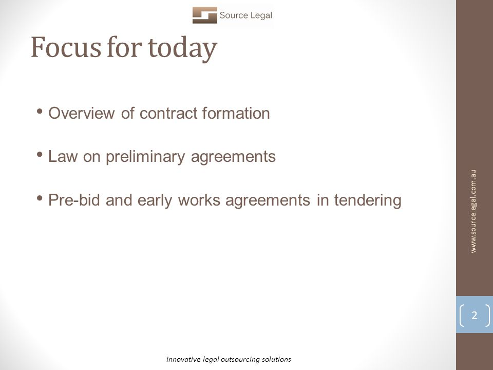 Focus for today Overview of contract formation Law on preliminary agreements Pre-bid and early works agreements in tendering 2 Innovative legal outsourcing solutions www.sourcelegal.com.au