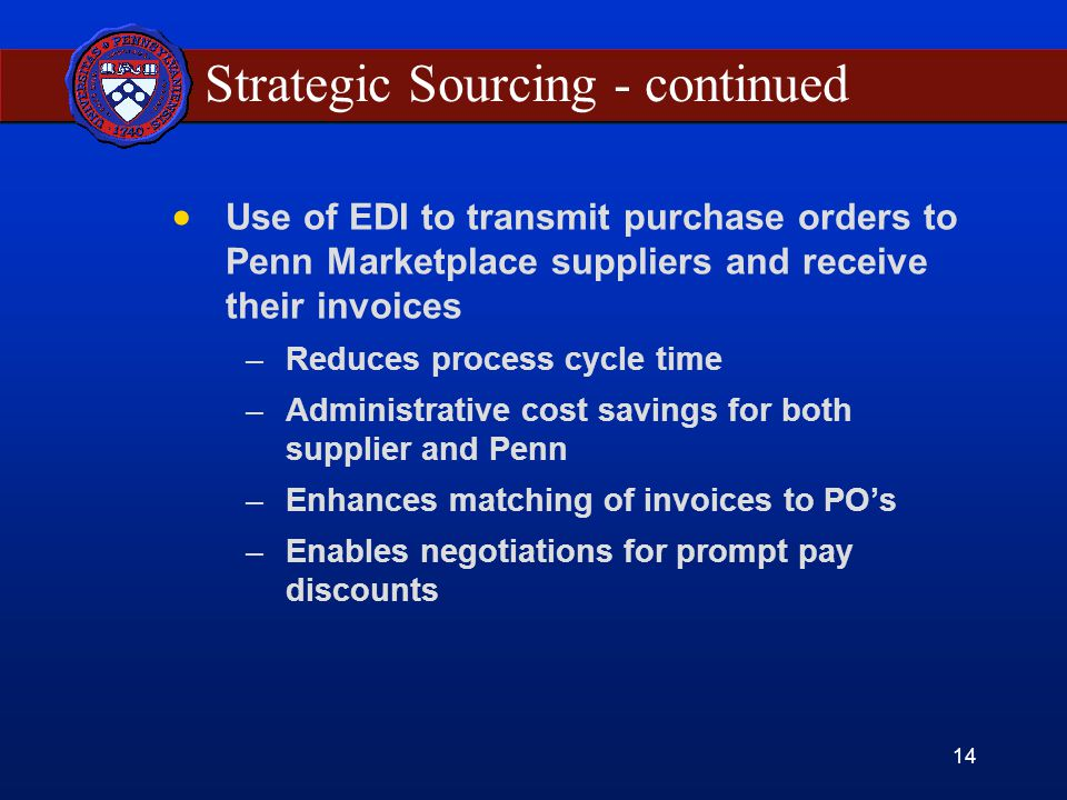14 Strategic Sourcing - continued Use of EDI to transmit purchase orders to Penn Marketplace suppliers and receive their invoices –Reduces process cycle time –Administrative cost savings for both supplier and Penn –Enhances matching of invoices to POs –Enables negotiations for prompt pay discounts