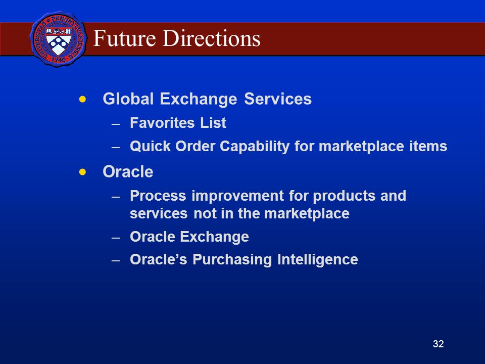 32 Future Directions Global Exchange Services –Favorites List –Quick Order Capability for marketplace items Oracle –Process improvement for products and services not in the marketplace –Oracle Exchange –Oracles Purchasing Intelligence