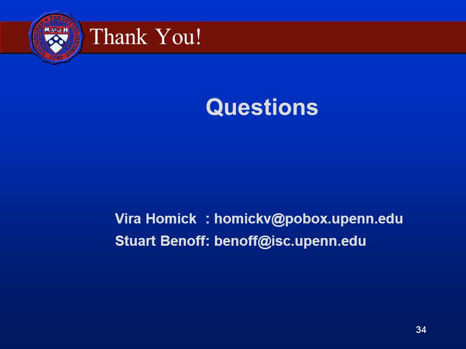 34 Questions Vira Homick : homickv@pobox.upenn.edu Stuart Benoff: benoff@isc.upenn.edu Thank You!