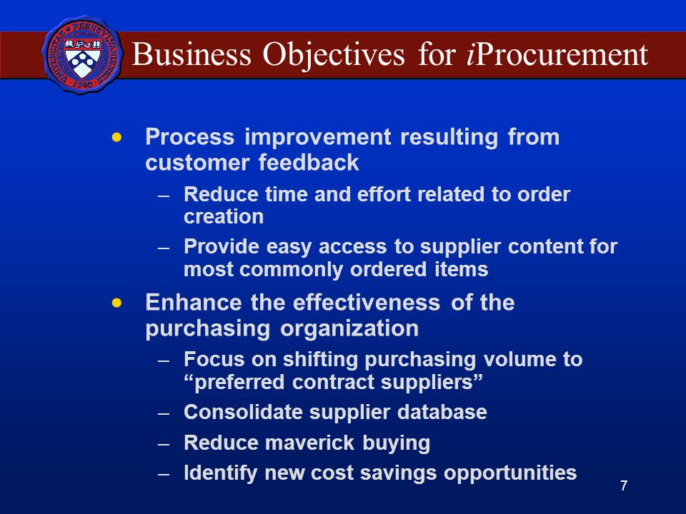 7 Business Objectives for iProcurement Process improvement resulting from customer feedback –Reduce time and effort related to order creation –Provide easy access to supplier content for most commonly ordered items Enhance the effectiveness of the purchasing organization –Focus on shifting purchasing volume to preferred contract suppliers –Consolidate supplier database –Reduce maverick buying –Identify new cost savings opportunities