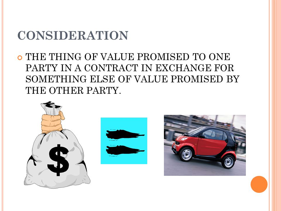 CONSIDERATION THE THING OF VALUE PROMISED TO ONE PARTY IN A CONTRACT IN EXCHANGE FOR SOMETHING ELSE OF VALUE PROMISED BY THE OTHER PARTY.