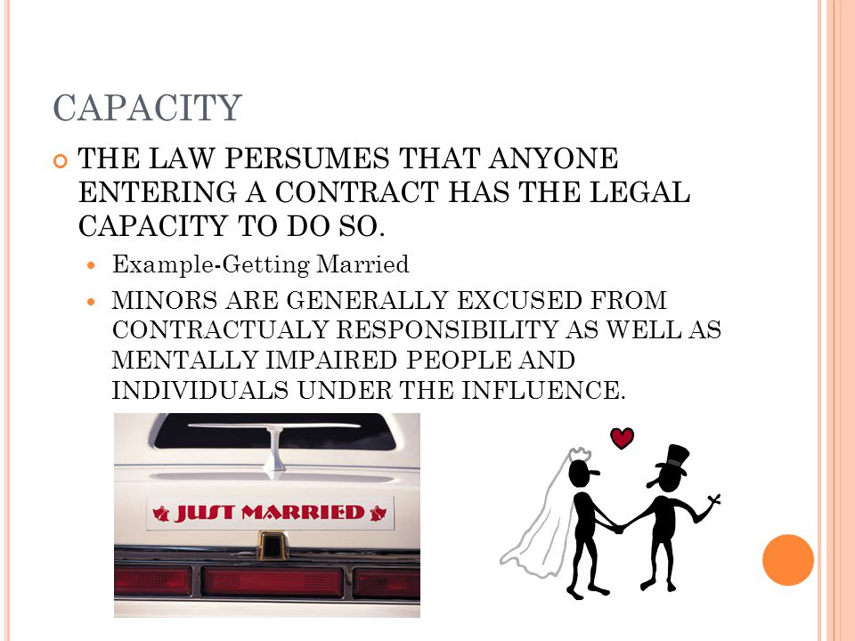 CAPACITY THE LAW PERSUMES THAT ANYONE ENTERING A CONTRACT HAS THE LEGAL CAPACITY TO DO SO.