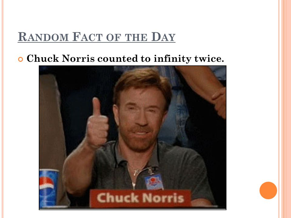 R ANDOM F ACT OF THE D AY Chuck Norris counted to infinity twice.