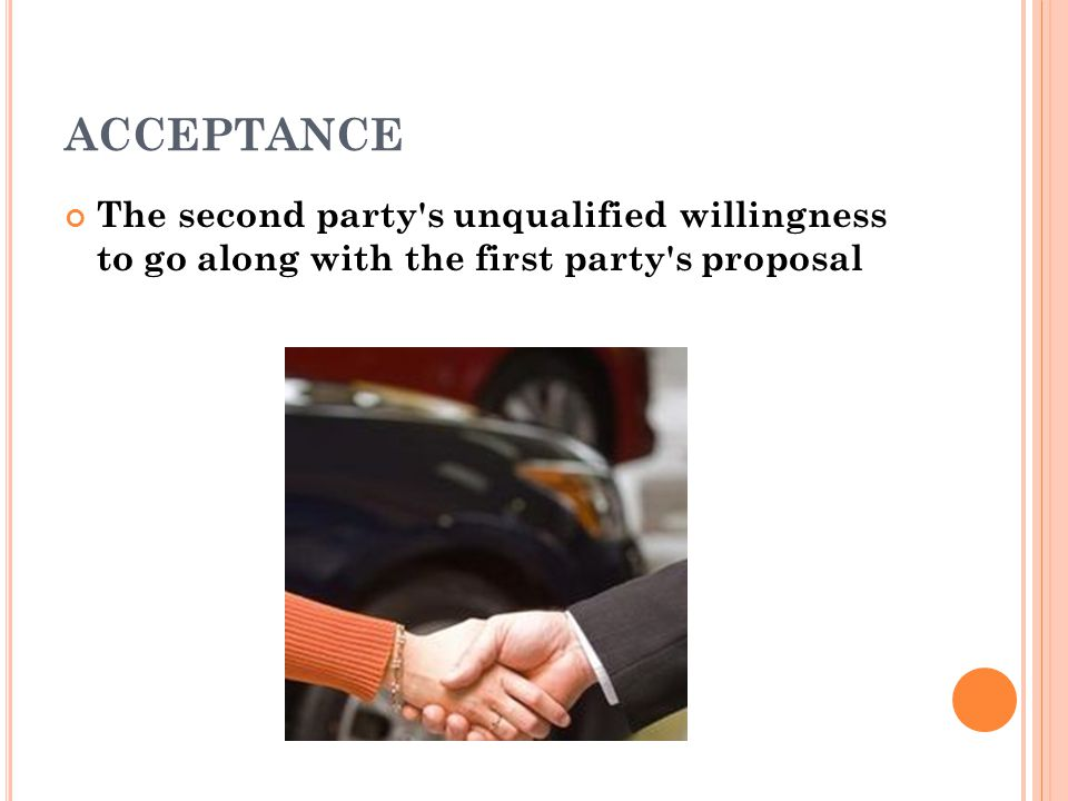 ACCEPTANCE The second party s unqualified willingness to go along with the first party s proposal