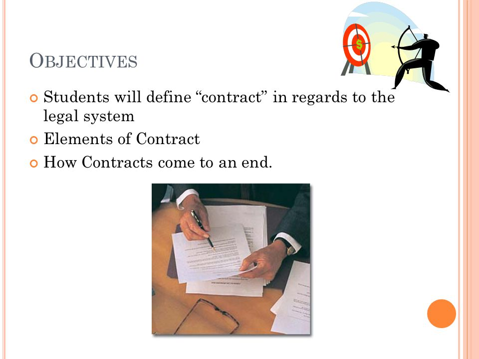 O BJECTIVES Students will define contract in regards to the legal system Elements of Contract How Contracts come to an end.