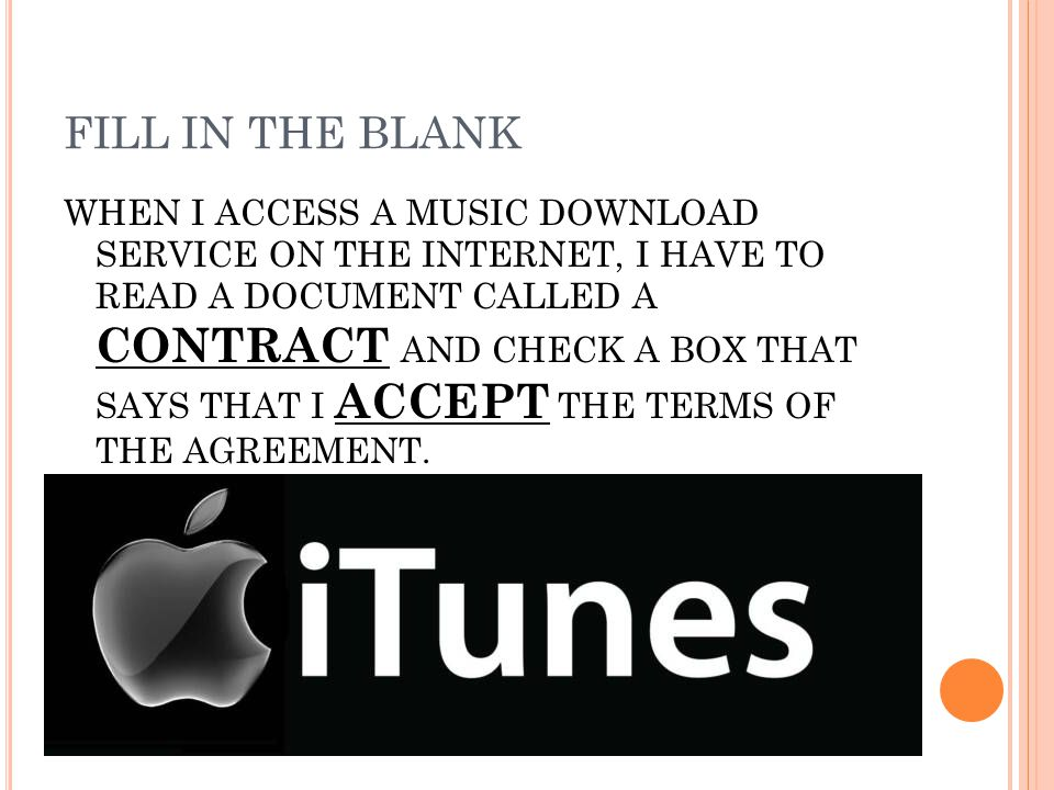 FILL IN THE BLANK WHEN I ACCESS A MUSIC DOWNLOAD SERVICE ON THE INTERNET, I HAVE TO READ A DOCUMENT CALLED A CONTRACT AND CHECK A BOX THAT SAYS THAT I ACCEPT THE TERMS OF THE AGREEMENT.