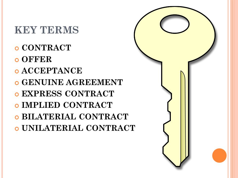 KEY TERMS CONTRACT OFFER ACCEPTANCE GENUINE AGREEMENT EXPRESS CONTRACT IMPLIED CONTRACT BILATERIAL CONTRACT UNILATERIAL CONTRACT