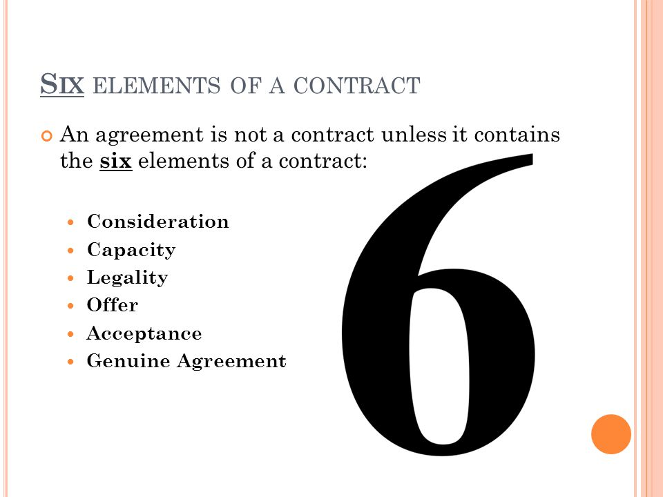 S IX ELEMENTS OF A CONTRACT An agreement is not a contract unless it contains the six elements of a contract: Consideration Capacity Legality Offer Acceptance Genuine Agreement