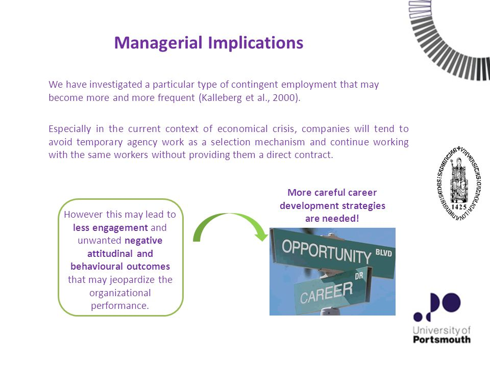Managerial Implications Especially in the current context of economical crisis, companies will tend to avoid temporary agency work as a selection mechanism and continue working with the same workers without providing them a direct contract.