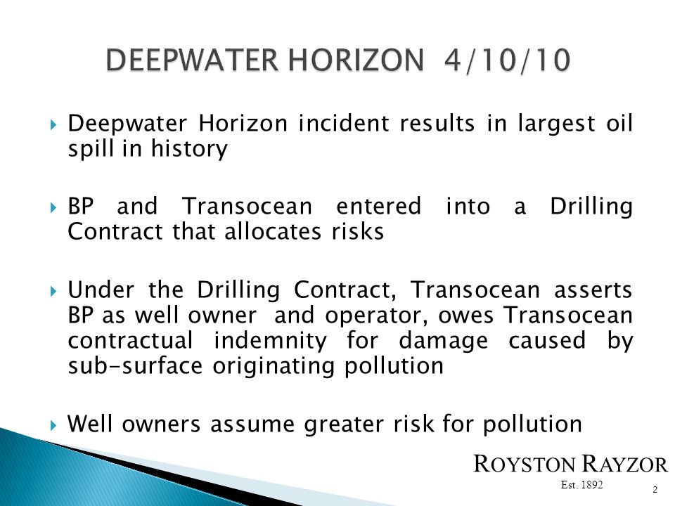 Deepwater Horizon incident results in largest oil spill in history BP and Transocean entered into a Drilling Contract that allocates risks Under the Drilling Contract, Transocean asserts BP as well owner and operator, owes Transocean contractual indemnity for damage caused by sub-surface originating pollution Well owners assume greater risk for pollution 2 R OYSTON R AYZOR Est.