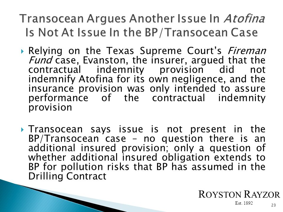 Relying on the Texas Supreme Courts Fireman Fund case, Evanston, the insurer, argued that the contractual indemnity provision did not indemnify Atofina for its own negligence, and the insurance provision was only intended to assure performance of the contractual indemnity provision Transocean says issue is not present in the BP/Transocean case – no question there is an additional insured provision; only a question of whether additional insured obligation extends to BP for pollution risks that BP has assumed in the Drilling Contract 23 R OYSTON R AYZOR Est.