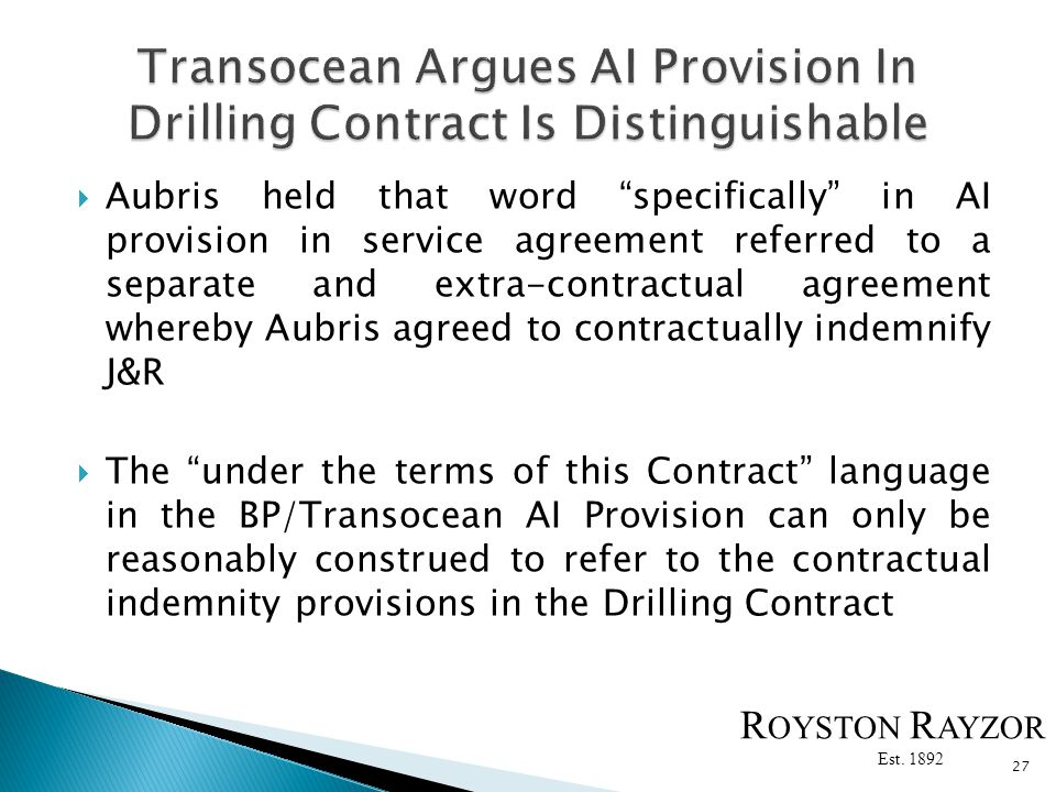 Aubris held that word specifically in AI provision in service agreement referred to a separate and extra-contractual agreement whereby Aubris agreed to contractually indemnify J&R The under the terms of this Contract language in the BP/Transocean AI Provision can only be reasonably construed to refer to the contractual indemnity provisions in the Drilling Contract 27 R OYSTON R AYZOR Est.
