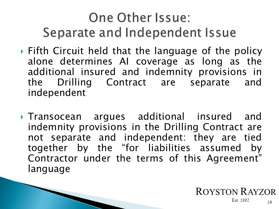Fifth Circuit held that the language of the policy alone determines AI coverage as long as the additional insured and indemnity provisions in the Drilling Contract are separate and independent Transocean argues additional insured and indemnity provisions in the Drilling Contract are not separate and independent: they are tied together by the for liabilities assumed by Contractor under the terms of this Agreement language 28 R OYSTON R AYZOR Est.