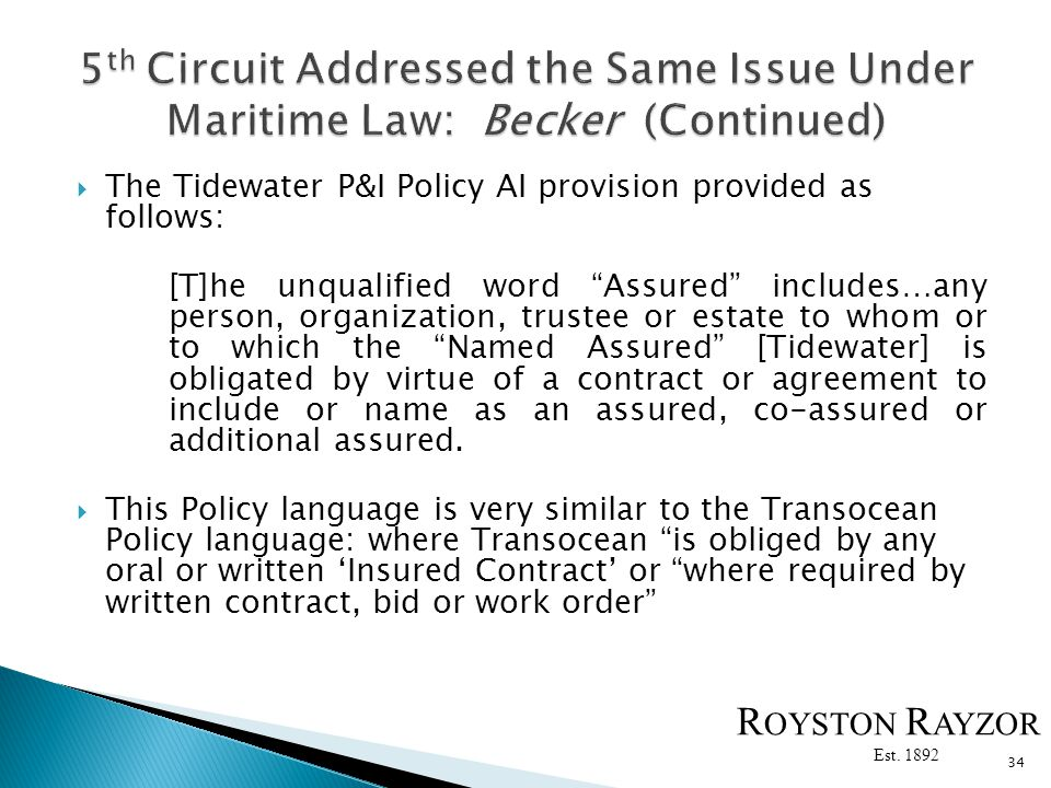 The Tidewater P&I Policy AI provision provided as follows: [T]he unqualified word Assured includes…any person, organization, trustee or estate to whom or to which the Named Assured [Tidewater] is obligated by virtue of a contract or agreement to include or name as an assured, co-assured or additional assured.