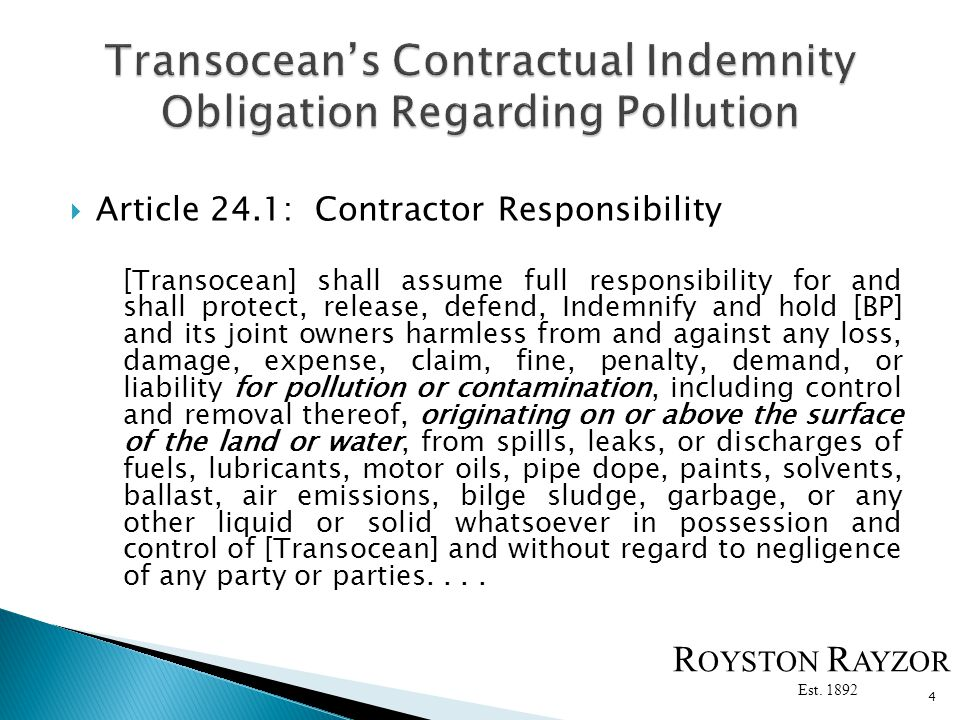 Article 24.1: Contractor Responsibility [Transocean] shall assume full responsibility for and shall protect, release, defend, Indemnify and hold [BP] and its joint owners harmless from and against any loss, damage, expense, claim, fine, penalty, demand, or liability for pollution or contamination, including control and removal thereof, originating on or above the surface of the land or water, from spills, leaks, or discharges of fuels, lubricants, motor oils, pipe dope, paints, solvents, ballast, air emissions, bilge sludge, garbage, or any other liquid or solid whatsoever in possession and control of [Transocean] and without regard to negligence of any party or parties....