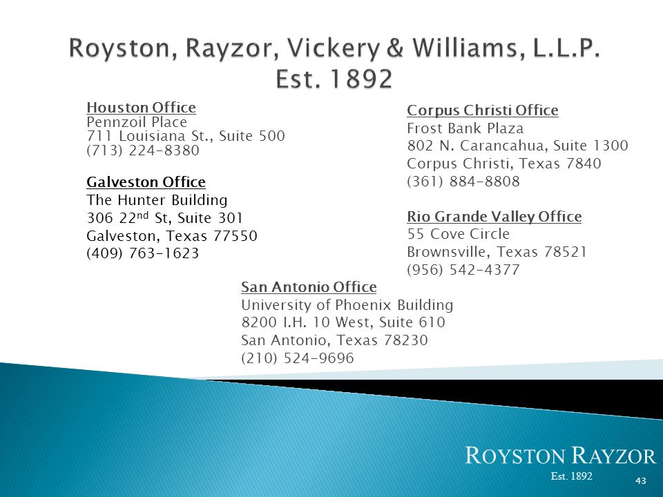 Houston Office Pennzoil Place 711 Louisiana St., Suite 500 (713) 224-8380 Galveston Office The Hunter Building 306 22 nd St, Suite 301 Galveston, Texas 77550 (409) 763-1623 43 Corpus Christi Office Frost Bank Plaza 802 N.