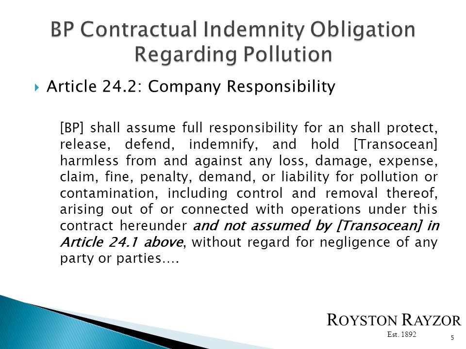 Article 24.2: Company Responsibility [BP] shall assume full responsibility for an shall protect, release, defend, indemnify, and hold [Transocean] harmless from and against any loss, damage, expense, claim, fine, penalty, demand, or liability for pollution or contamination, including control and removal thereof, arising out of or connected with operations under this contract hereunder and not assumed by [Transocean] in Article 24.1 above, without regard for negligence of any party or parties….