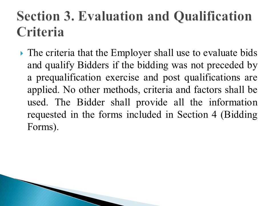 The criteria that the Employer shall use to evaluate bids and qualify Bidders if the bidding was not preceded by a prequalification exercise and post qualifications are applied.