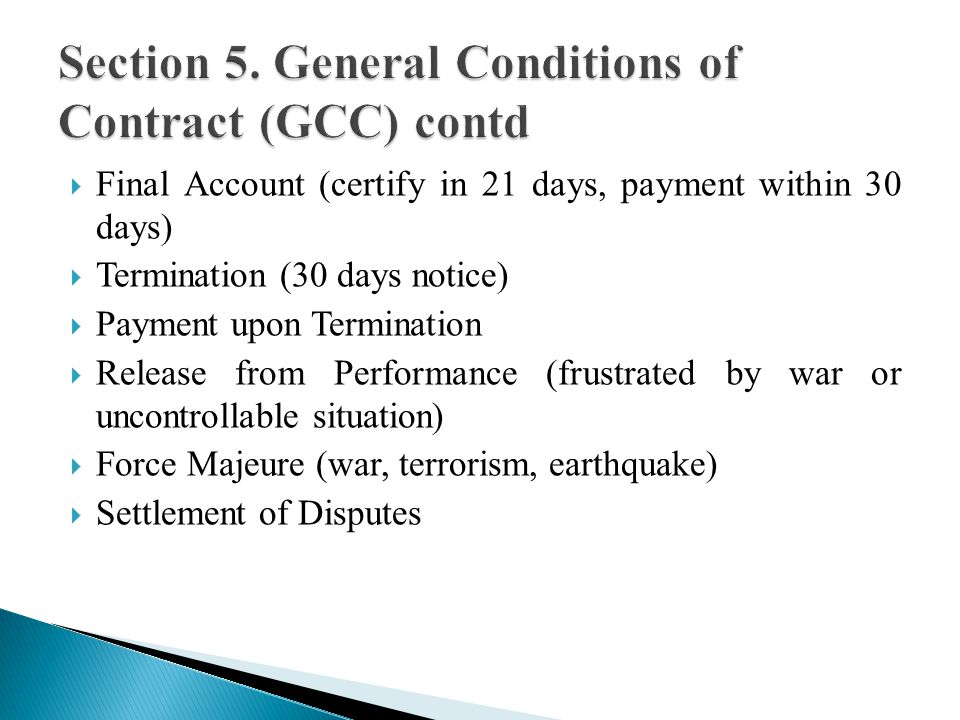 Final Account (certify in 21 days, payment within 30 days) Termination (30 days notice) Payment upon Termination Release from Performance (frustrated by war or uncontrollable situation) Force Majeure (war, terrorism, earthquake) Settlement of Disputes