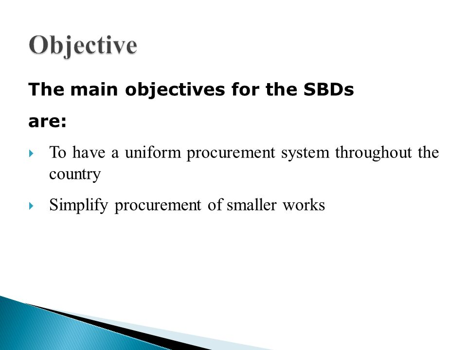 The main objectives for the SBDs are: To have a uniform procurement system throughout the country Simplify procurement of smaller works