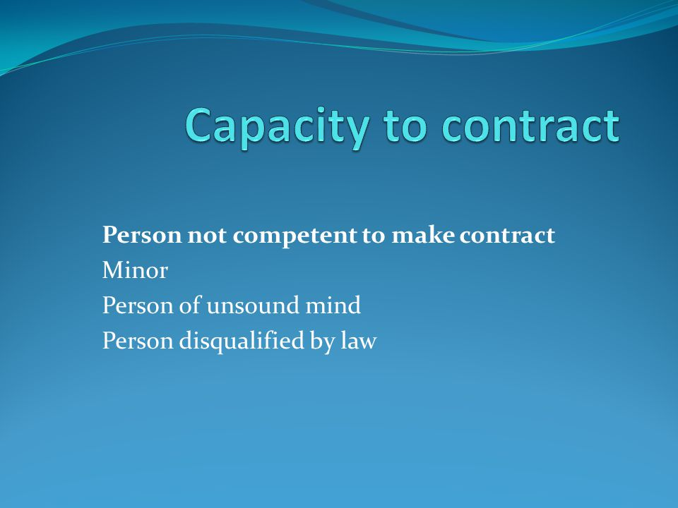 Person not competent to make contract Minor Person of unsound mind Person disqualified by law
