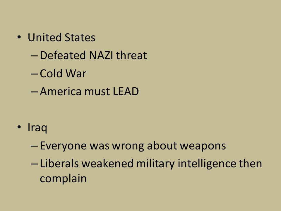 United States – Defeated NAZI threat – Cold War – America must LEAD Iraq – Everyone was wrong about weapons – Liberals weakened military intelligence then complain