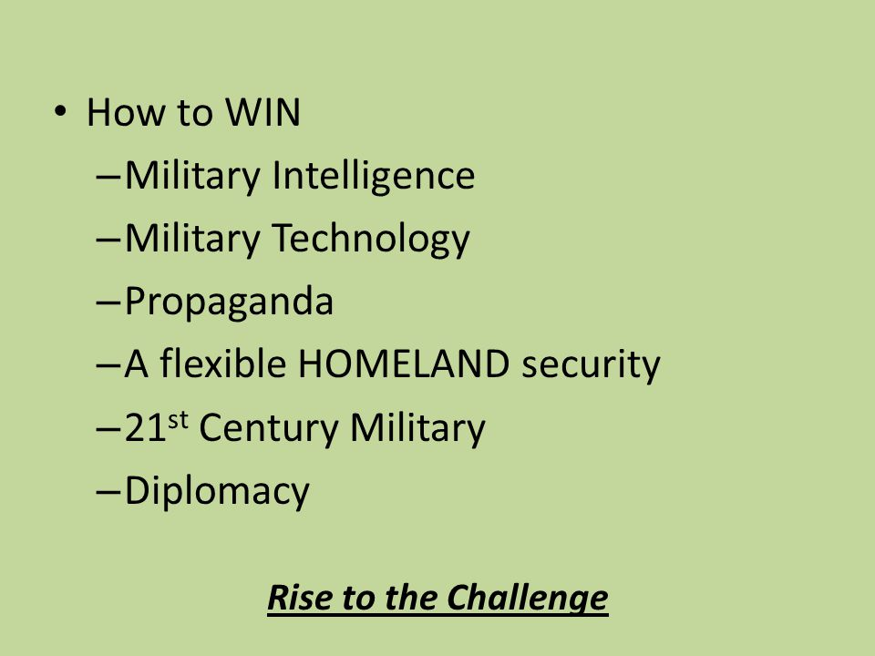How to WIN – Military Intelligence – Military Technology – Propaganda – A flexible HOMELAND security – 21 st Century Military – Diplomacy Rise to the Challenge