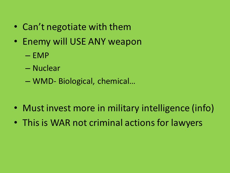 Cant negotiate with them Enemy will USE ANY weapon – EMP – Nuclear – WMD- Biological, chemical… Must invest more in military intelligence (info) This is WAR not criminal actions for lawyers
