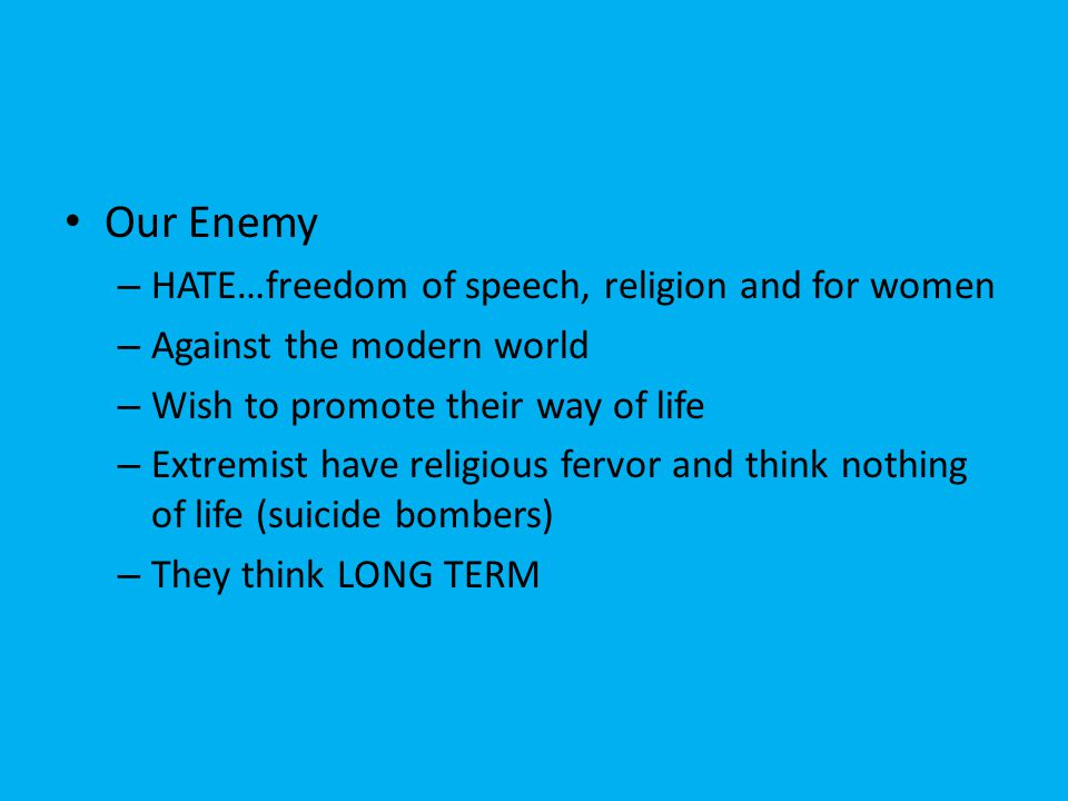 Our Enemy – HATE…freedom of speech, religion and for women – Against the modern world – Wish to promote their way of life – Extremist have religious fervor and think nothing of life (suicide bombers) – They think LONG TERM