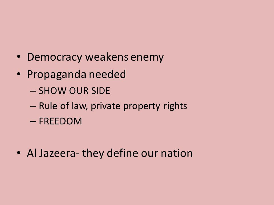 Democracy weakens enemy Propaganda needed – SHOW OUR SIDE – Rule of law, private property rights – FREEDOM Al Jazeera- they define our nation