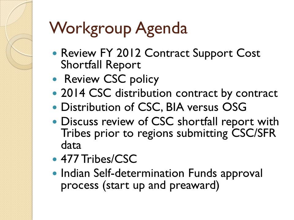 Workgroup Agenda Review FY 2012 Contract Support Cost Shortfall Report Review CSC policy 2014 CSC distribution contract by contract Distribution of CSC, BIA versus OSG Discuss review of CSC shortfall report with Tribes prior to regions submitting CSC/SFR data 477 Tribes/CSC Indian Self-determination Funds approval process (start up and preaward)