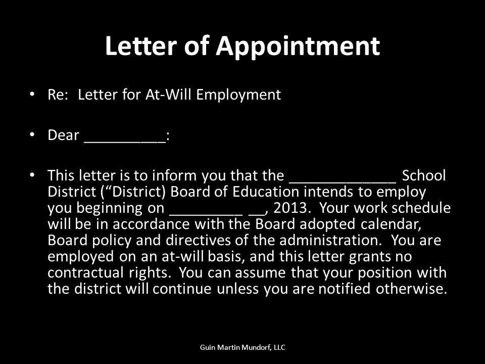 Letter of Appointment Re: Letter for At-Will Employment Dear __________: This letter is to inform you that the _____________ School District (District) Board of Education intends to employ you beginning on _________ __, 2013.