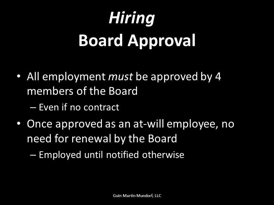 Board Approval All employment must be approved by 4 members of the Board – Even if no contract Once approved as an at-will employee, no need for renewal by the Board – Employed until notified otherwise Hiring Guin Martin Mundorf, LLC