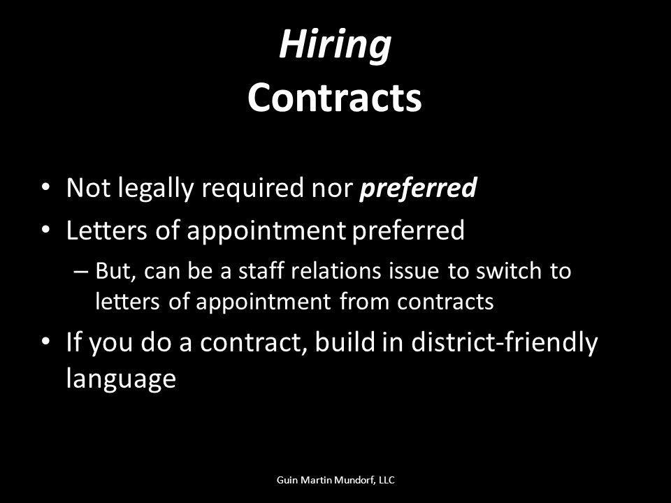 Contracts Not legally required nor preferred Letters of appointment preferred – But, can be a staff relations issue to switch to letters of appointment from contracts If you do a contract, build in district-friendly language Hiring Guin Martin Mundorf, LLC