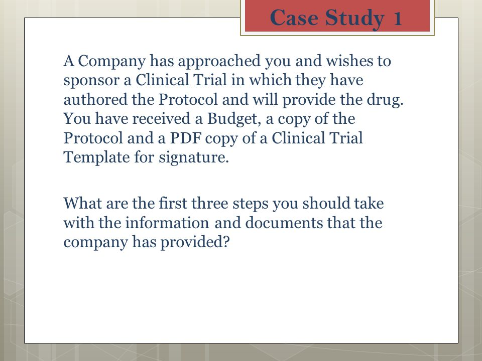 Case Study 1 A Company has approached you and wishes to sponsor a Clinical Trial in which they have authored the Protocol and will provide the drug.