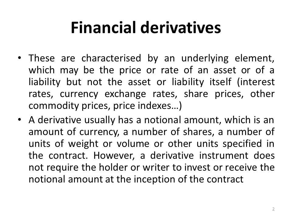Financial derivatives These are characterised by an underlying element, which may be the price or rate of an asset or of a liability but not the asset or liability itself (interest rates, currency exchange rates, share prices, other commodity prices, price indexes…) A derivative usually has a notional amount, which is an amount of currency, a number of shares, a number of units of weight or volume or other units specified in the contract.
