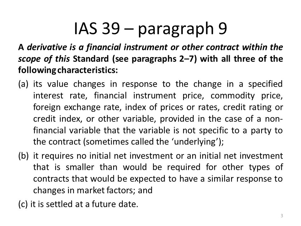 IAS 39 – paragraph 9 A derivative is a financial instrument or other contract within the scope of this Standard (see paragraphs 2–7) with all three of the following characteristics: (a)its value changes in response to the change in a specified interest rate, financial instrument price, commodity price, foreign exchange rate, index of prices or rates, credit rating or credit index, or other variable, provided in the case of a non- financial variable that the variable is not specific to a party to the contract (sometimes called the underlying); (b)it requires no initial net investment or an initial net investment that is smaller than would be required for other types of contracts that would be expected to have a similar response to changes in market factors; and (c) it is settled at a future date.