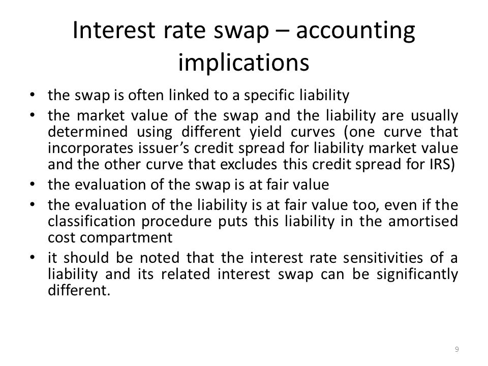 Interest rate swap – accounting implications the swap is often linked to a specific liability the market value of the swap and the liability are usually determined using different yield curves (one curve that incorporates issuers credit spread for liability market value and the other curve that excludes this credit spread for IRS) the evaluation of the swap is at fair value the evaluation of the liability is at fair value too, even if the classification procedure puts this liability in the amortised cost compartment it should be noted that the interest rate sensitivities of a liability and its related interest swap can be significantly different.