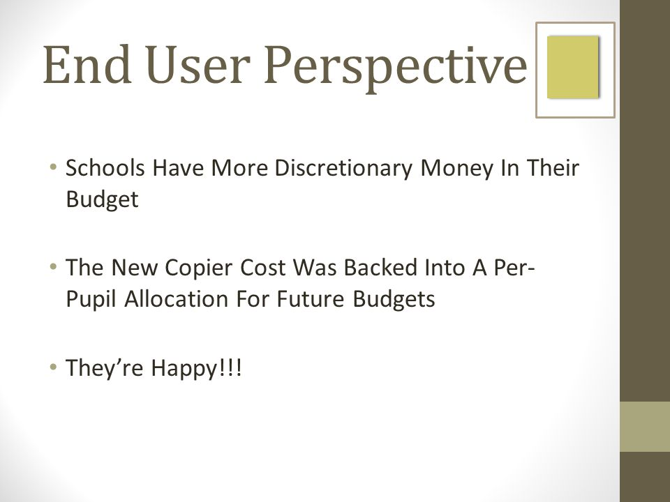 End User Perspective Schools Have More Discretionary Money In Their Budget The New Copier Cost Was Backed Into A Per- Pupil Allocation For Future Budgets Theyre Happy!!!